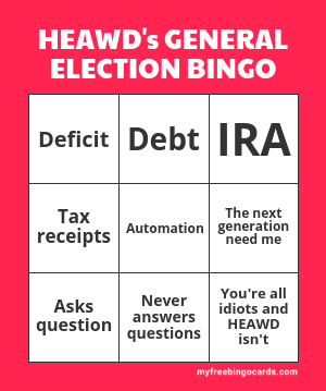 http://myfreebingocards.com/bingo-card-generator/results?not-random=1&img=1&title=HEAWD%27s+GENERAL+ELECTION+BINGO&words=Deficit%0D%0ADebt%0D%0AIRA%0D%0ATax+receipts%0D%0AAutomation%0D%0AThe+next+generation+need+me%0D%0AAsks+question%0D%0ANever+answers+questions%0D%0AYou%27re+all+idiots+and+HEAWD+isn%27t&theme=classic&size=0&per-page=2&free-space-text=FREE+SPACE&s=1
